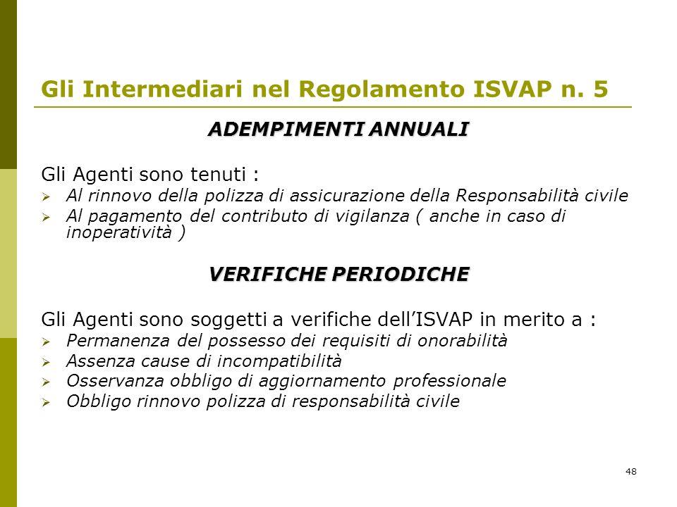 48 Gli Intermediari nel Regolamento ISVAP n. 5 ADEMPIMENTI ANNUALI Gli Agenti sono tenuti : Al rinnovo della polizza di assicurazione della Responsabi