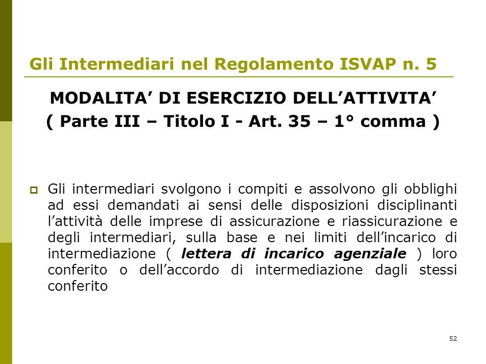 52 Gli Intermediari nel Regolamento ISVAP n. 5 MODALITA DI ESERCIZIO DELLATTIVITA ( Parte III – Titolo I - Art. 35 – 1° comma ) Gli intermediari svolg