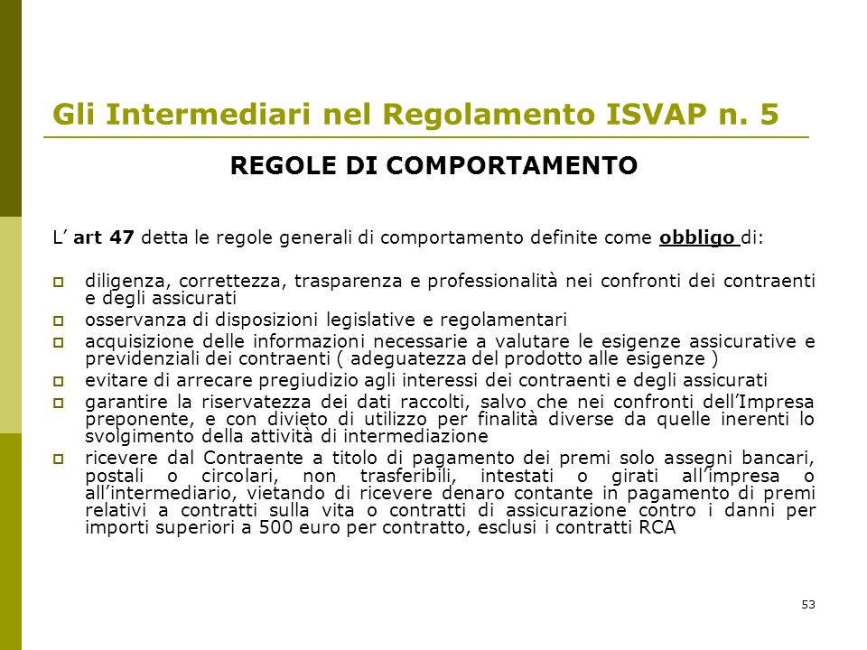 53 Gli Intermediari nel Regolamento ISVAP n. 5 REGOLE DI COMPORTAMENTO L art 47 detta le regole generali di comportamento definite come obbligo di: di