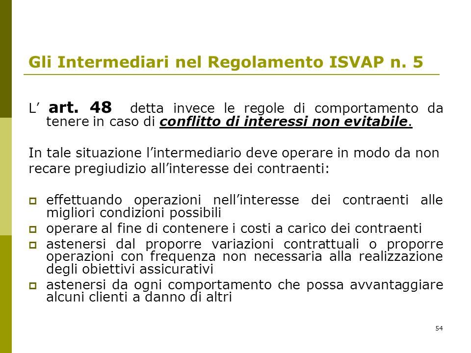 54 Gli Intermediari nel Regolamento ISVAP n. 5 L art. 48 detta invece le regole di comportamento da tenere in caso di conflitto di interessi non evita