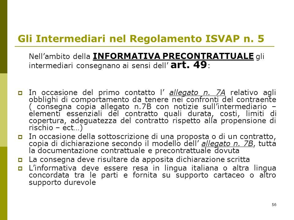 56 Gli Intermediari nel Regolamento ISVAP n. 5 Nellambito della INFORMATIVA PRECONTRATTUALE gli intermediari consegnano ai sensi dell art. 49 : In occ