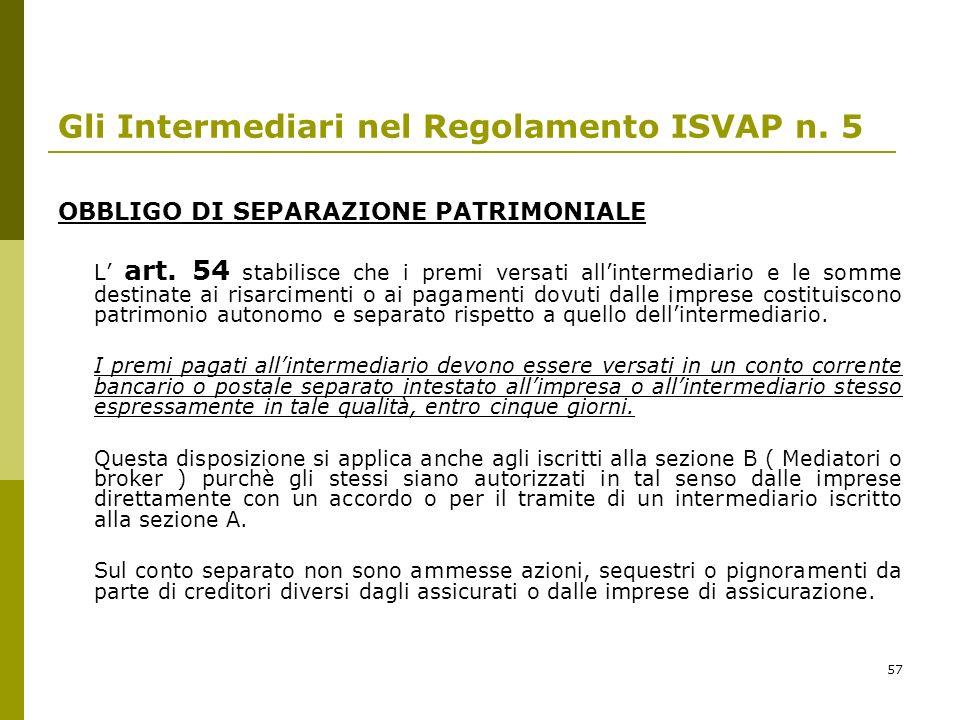 57 Gli Intermediari nel Regolamento ISVAP n. 5 OBBLIGO DI SEPARAZIONE PATRIMONIALE L art. 54 stabilisce che i premi versati allintermediario e le somm