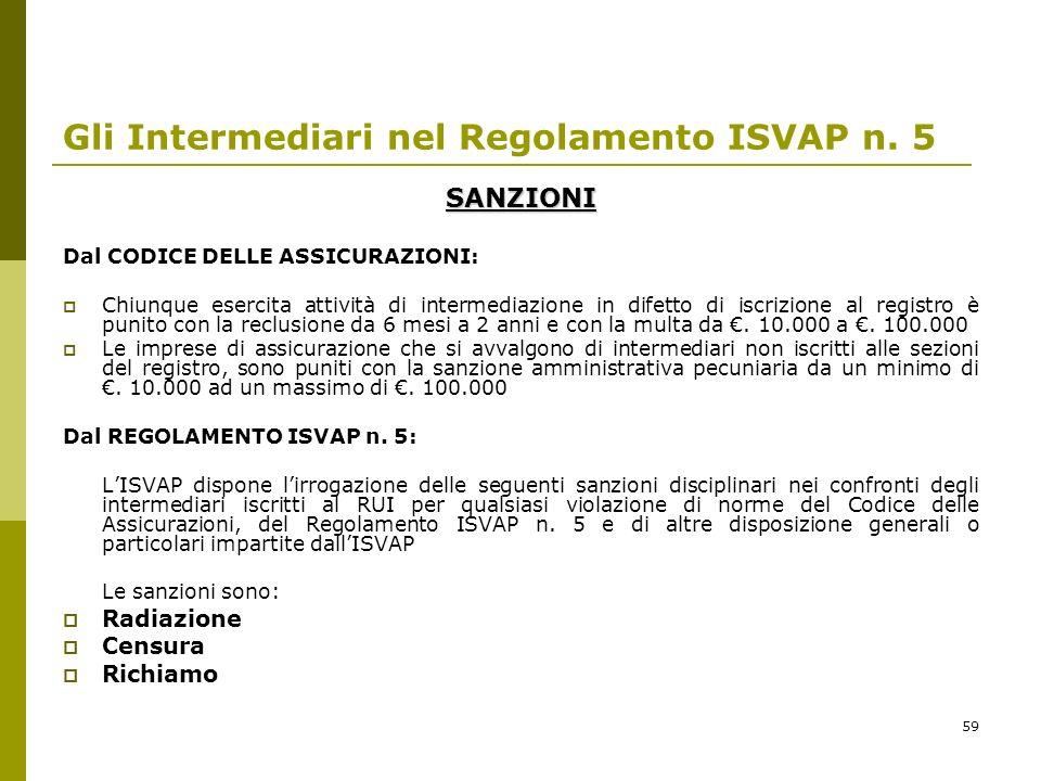 59 Gli Intermediari nel Regolamento ISVAP n. 5 SANZIONI Dal CODICE DELLE ASSICURAZIONI: Chiunque esercita attività di intermediazione in difetto di is