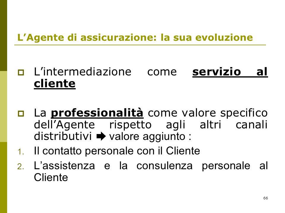 66 LAgente di assicurazione: la sua evoluzione Lintermediazione come servizio al cliente La professionalità come valore specifico dellAgente rispetto agli altri canali distributivi valore aggiunto : 1.