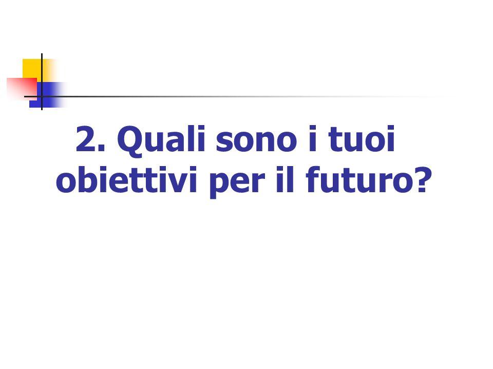 2. Quali sono i tuoi obiettivi per il futuro