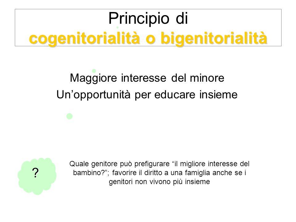 cogenitorialità o bigenitorialità Principio di cogenitorialità o bigenitorialità Maggiore interesse del minore Unopportunità per educare insieme .