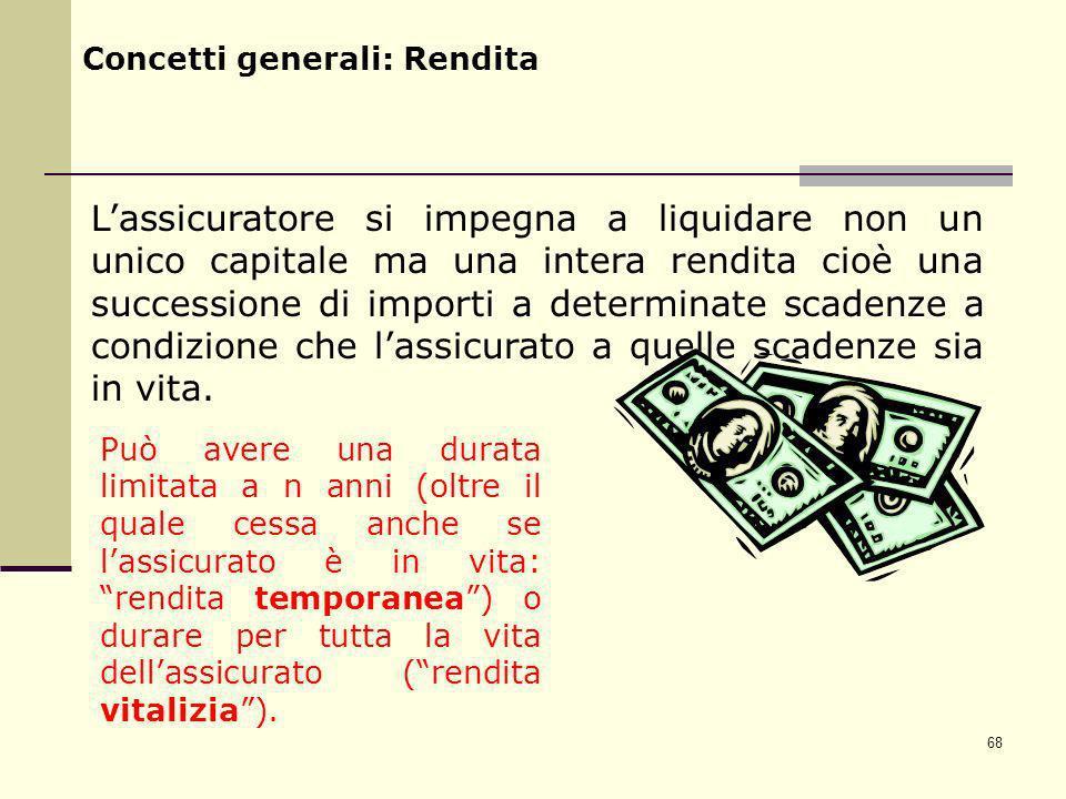 68 Concetti generali: Rendita Lassicuratore si impegna a liquidare non un unico capitale ma una intera rendita cioè una successione di importi a deter