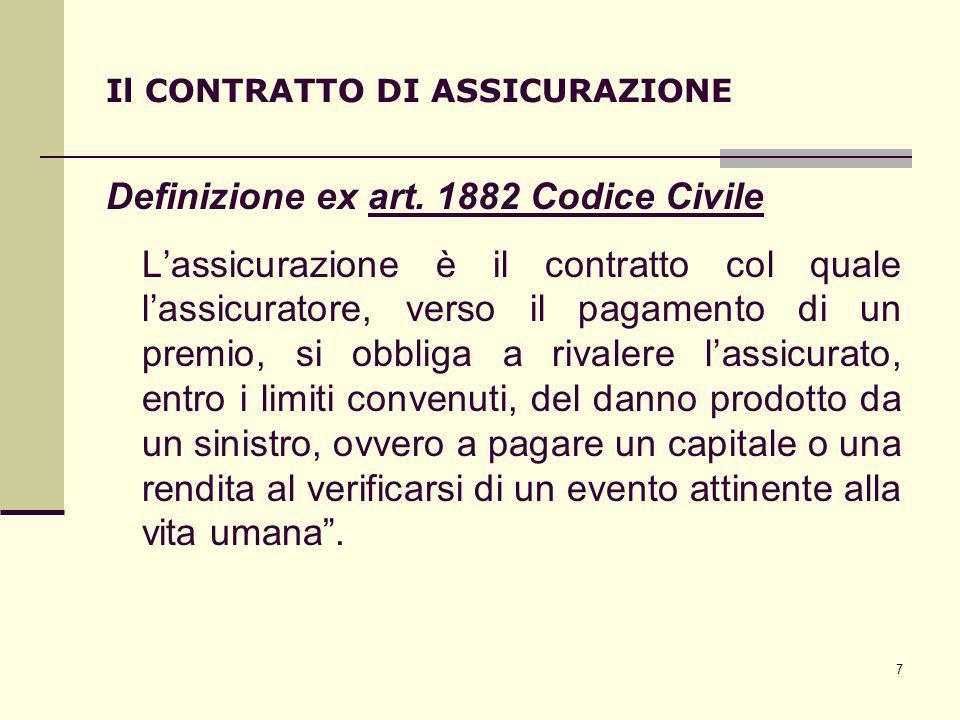 7 Il CONTRATTO DI ASSICURAZIONE Definizione ex art. 1882 Codice Civile Lassicurazione è il contratto col quale lassicuratore, verso il pagamento di un