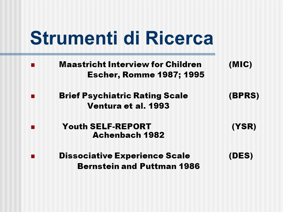 Strumenti di Ricerca Maastricht Interview for Children (MIC) Escher, Romme 1987; 1995 Brief Psychiatric Rating Scale (BPRS) Ventura et al. 1993 Youth