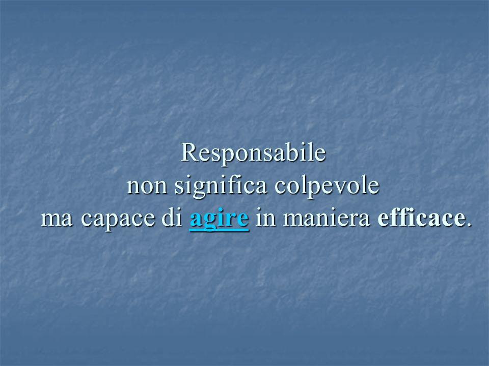 Responsabile non significa colpevole ma capace di agire in maniera efficace. agire