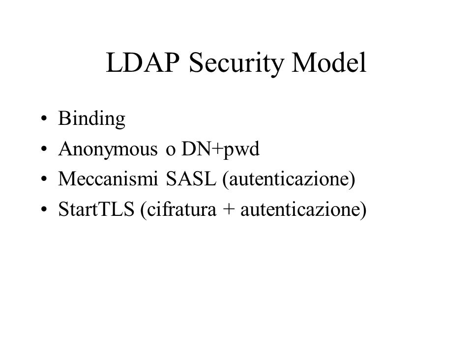 LDAP Security Model Binding Anonymous o DN+pwd Meccanismi SASL (autenticazione) StartTLS (cifratura + autenticazione)