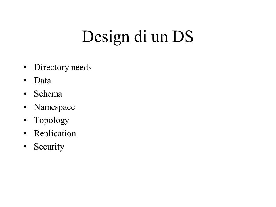 Design di un DS Directory needs Data Schema Namespace Topology Replication Security