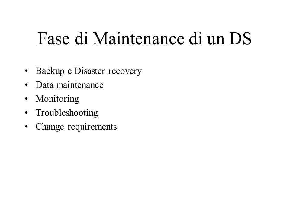 Fase di Maintenance di un DS Backup e Disaster recovery Data maintenance Monitoring Troubleshooting Change requirements