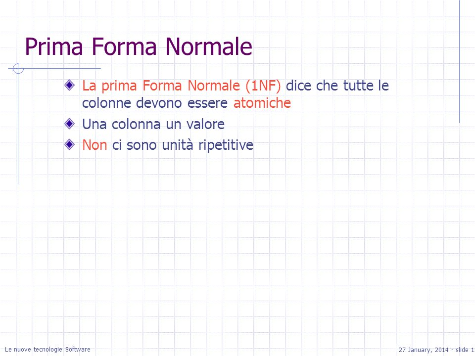 27 January, 2014 - slide 13 Le nuove tecnologie Software Prima Forma Normale La prima Forma Normale (1NF) dice che tutte le colonne devono essere atomiche Una colonna un valore Non ci sono unità ripetitive
