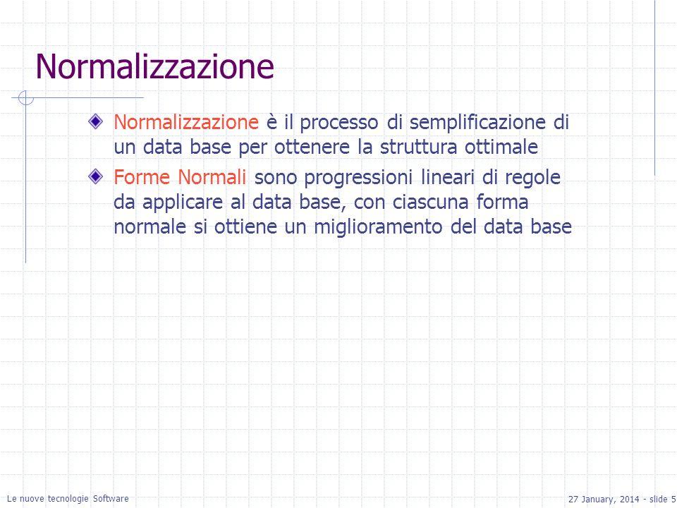 27 January, 2014 - slide 5 Le nuove tecnologie Software Normalizzazione Normalizzazione è il processo di semplificazione di un data base per ottenere la struttura ottimale Forme Normali sono progressioni lineari di regole da applicare al data base, con ciascuna forma normale si ottiene un miglioramento del data base