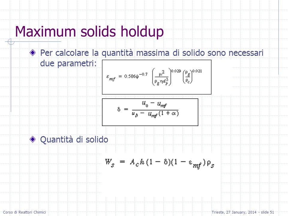 Corso di Reattori ChimiciTrieste, 27 January, 2014 - slide 51 Maximum solids holdup Per calcolare la quantità massima di solido sono necessari due parametri: Quantità di solido