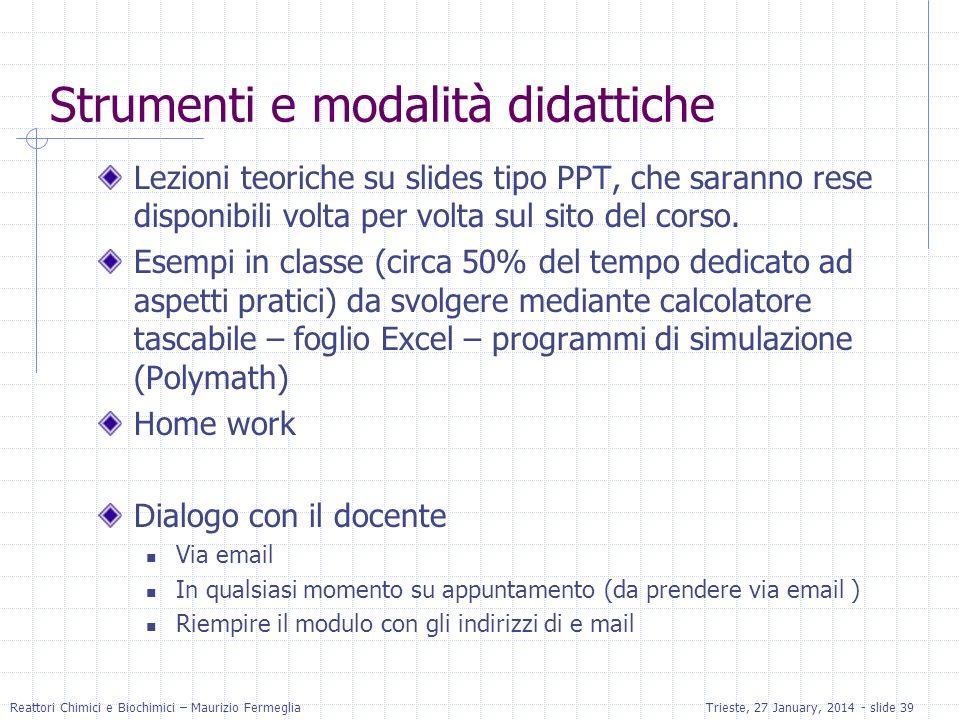 Reattori Chimici e Biochimici – Maurizio FermegliaTrieste, 27 January, 2014 - slide 39 Strumenti e modalità didattiche Lezioni teoriche su slides tipo