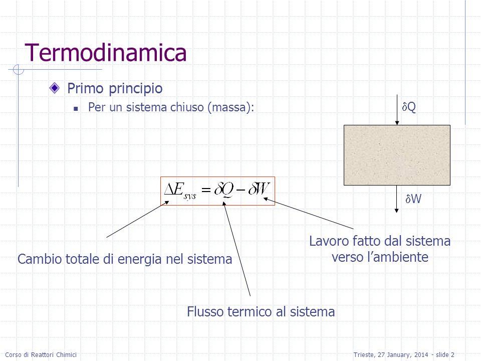 Corso di Reattori ChimiciTrieste, 27 January, 2014 - slide 2 Termodinamica Primo principio Per un sistema chiuso (massa): Cambio totale di energia nel sistema Flusso termico al sistema Lavoro fatto dal sistema verso lambiente Q W