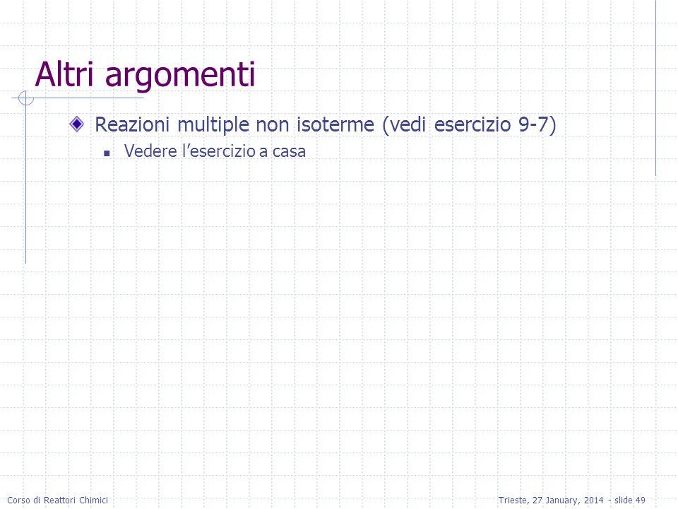 Corso di Reattori ChimiciTrieste, 27 January, 2014 - slide 49 Altri argomenti Reazioni multiple non isoterme (vedi esercizio 9-7) Vedere lesercizio a casa