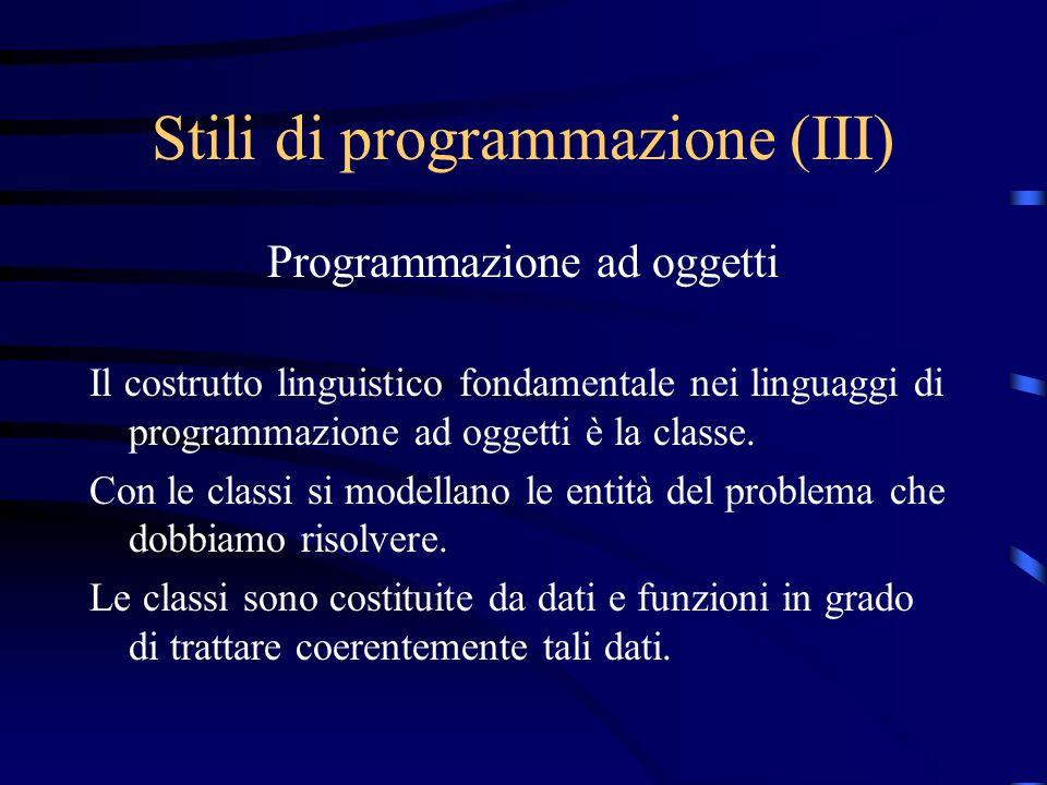 Stili di programmazione (III) Programmazione ad oggetti Il costrutto linguistico fondamentale nei linguaggi di programmazione ad oggetti è la classe.