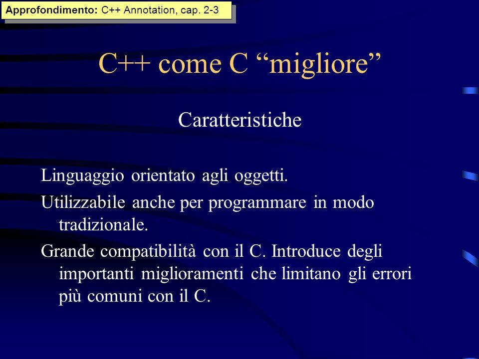 C++ come C migliore Caratteristiche Linguaggio orientato agli oggetti. Utilizzabile anche per programmare in modo tradizionale. Grande compatibilità c