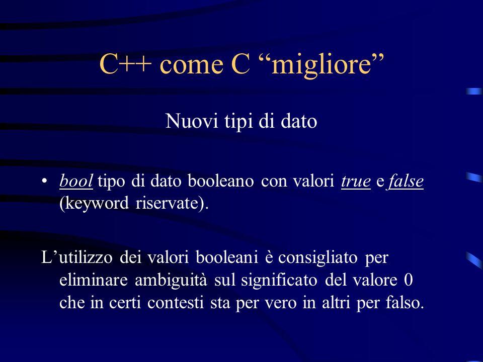 C++ come C migliore Nuovi tipi di dato bool tipo di dato booleano con valori true e false (keyword riservate). Lutilizzo dei valori booleani è consigl