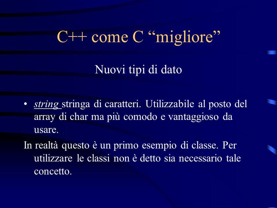C++ come C migliore Nuovi tipi di dato string stringa di caratteri. Utilizzabile al posto del array di char ma più comodo e vantaggioso da usare. In r