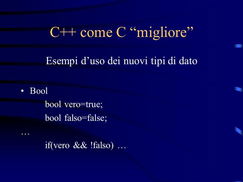 C++ come C migliore Esempi duso dei nuovi tipi di dato Bool bool vero=true; bool falso=false; … if(vero && !falso) …