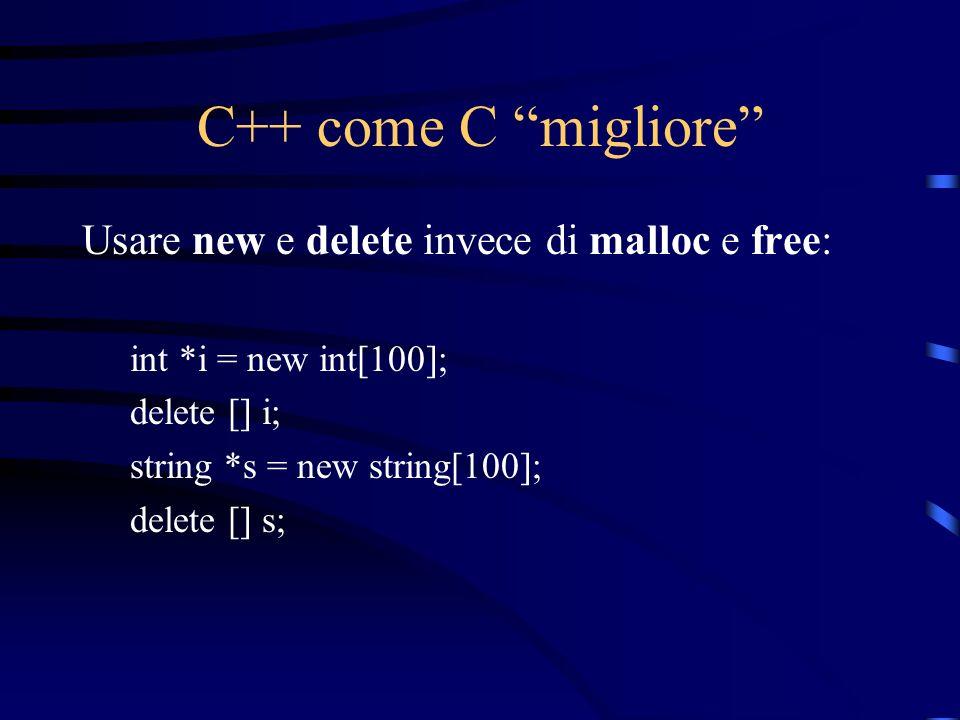 C++ come C migliore Usare new e delete invece di malloc e free: int *i = new int[100]; delete [] i; string *s = new string[100]; delete [] s;