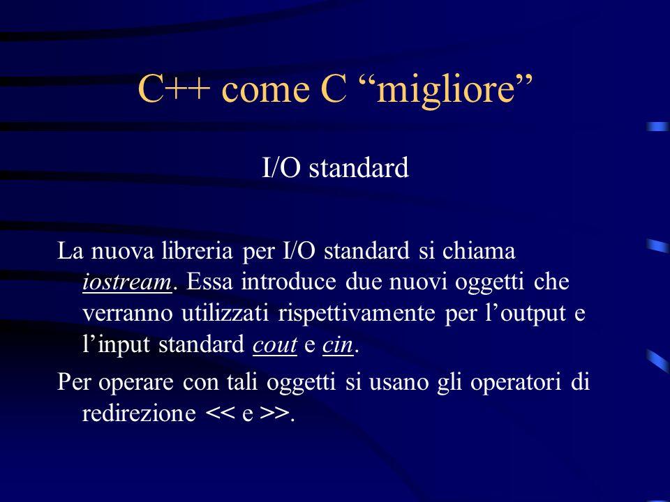 C++ come C migliore I/O standard La nuova libreria per I/O standard si chiama iostream. Essa introduce due nuovi oggetti che verranno utilizzati rispe