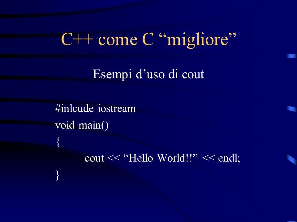 C++ come C migliore Esempi duso di cout #inlcude iostream void main() { cout << Hello World!! << endl; }