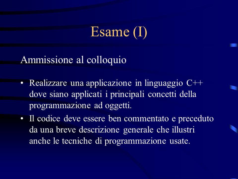 Esame (I) Ammissione al colloquio Realizzare una applicazione in linguaggio C++ dove siano applicati i principali concetti della programmazione ad ogg
