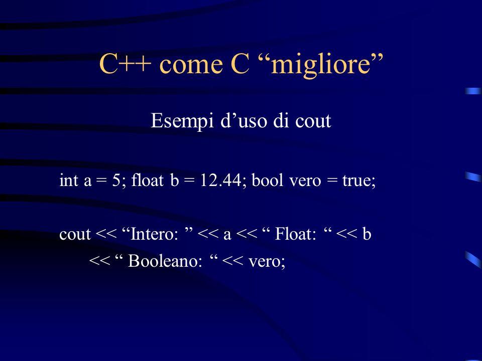 C++ come C migliore Esempi duso di cout int a = 5; float b = 12.44; bool vero = true; cout << Intero: << a << Float: << b << Booleano: << vero;