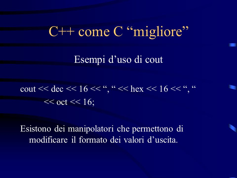 C++ come C migliore Esempi duso di cout cout << dec << 16 <<, << hex << 16 <<, << oct << 16; Esistono dei manipolatori che permettono di modificare il