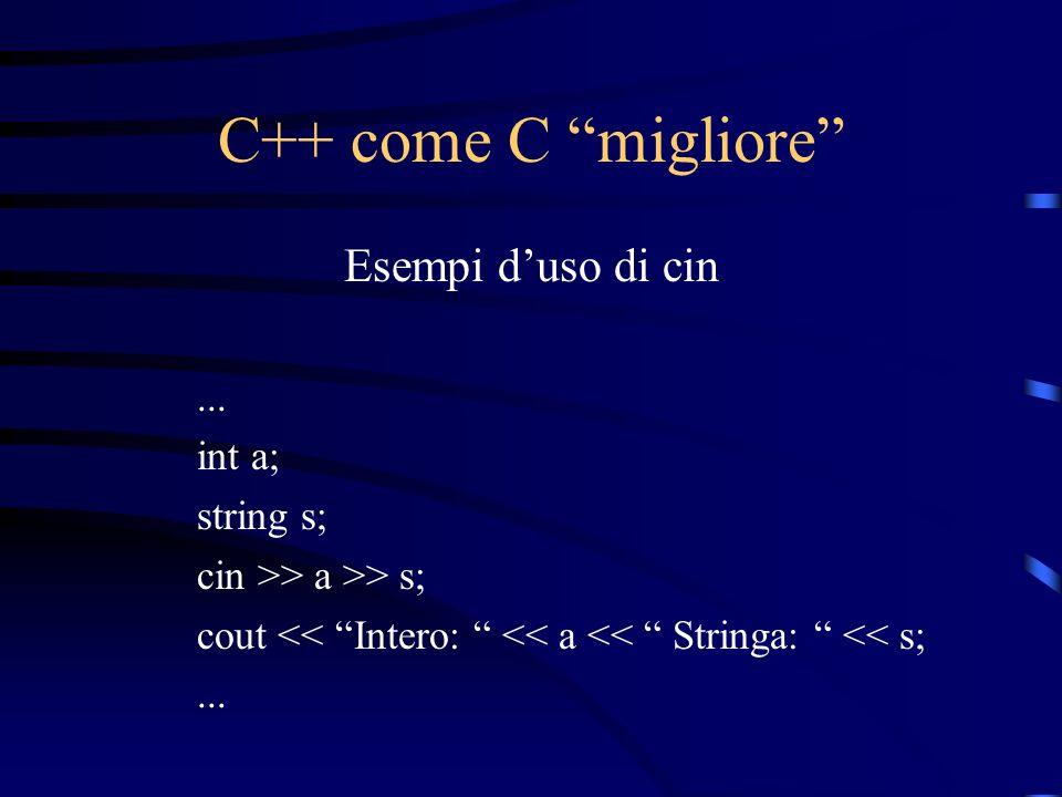 C++ come C migliore Esempi duso di cin... int a; string s; cin >> a >> s; cout << Intero: << a << Stringa: << s;...