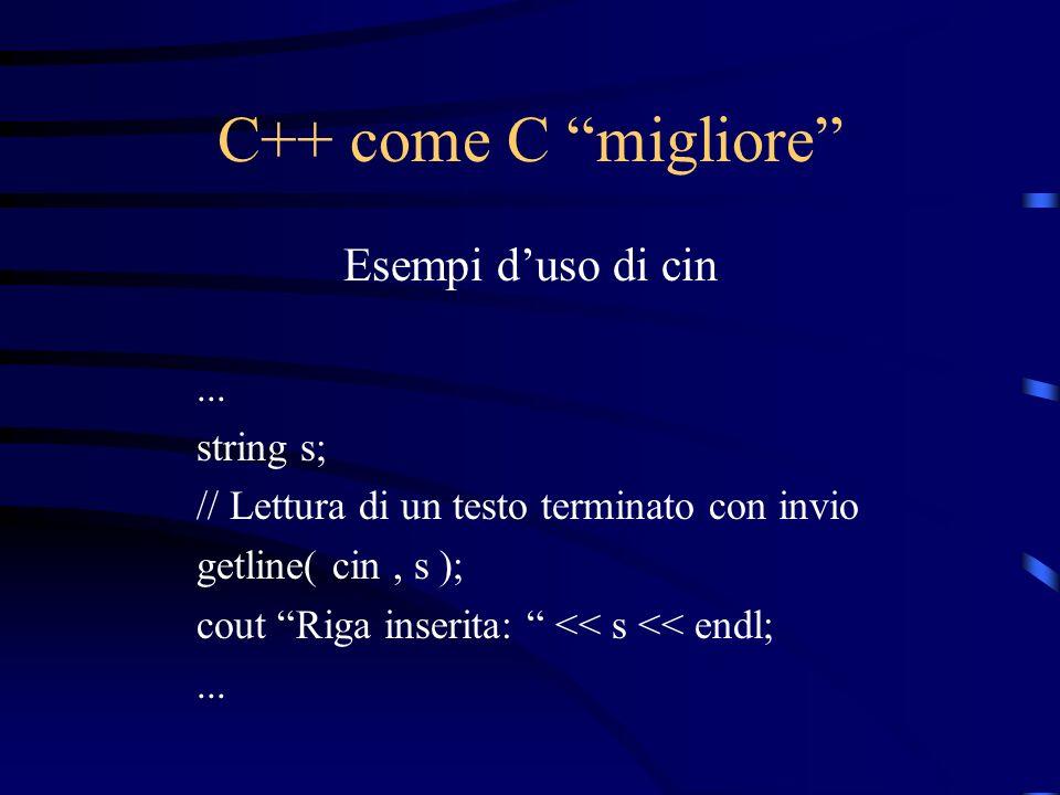 C++ come C migliore Esempi duso di cin... string s; // Lettura di un testo terminato con invio getline( cin, s ); cout Riga inserita: << s << endl;...