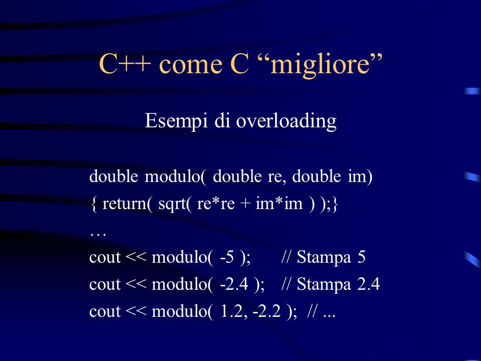 C++ come C migliore Esempi di overloading double modulo( double re, double im) { return( sqrt( re*re + im*im ) );} … cout << modulo( -5 );// Stampa 5