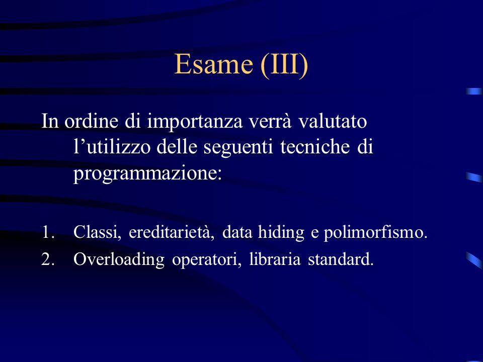 Esame (III) In ordine di importanza verrà valutato lutilizzo delle seguenti tecniche di programmazione: 1.Classi, ereditarietà, data hiding e polimorf