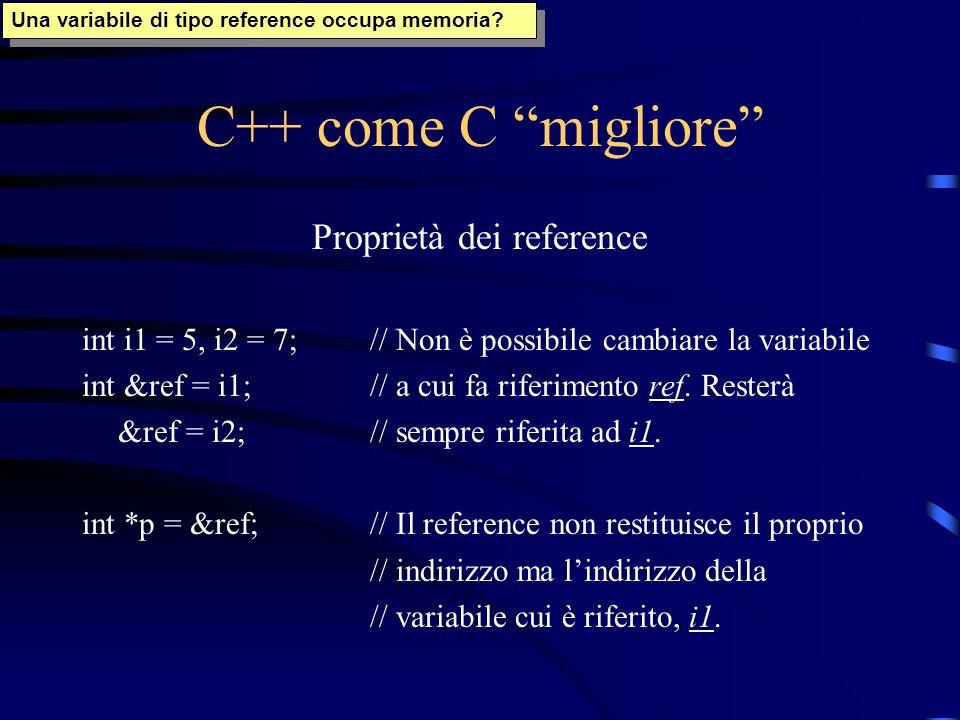 C++ come C migliore Proprietà dei reference int i1 = 5, i2 = 7;// Non è possibile cambiare la variabile int &ref = i1;// a cui fa riferimento ref. Res