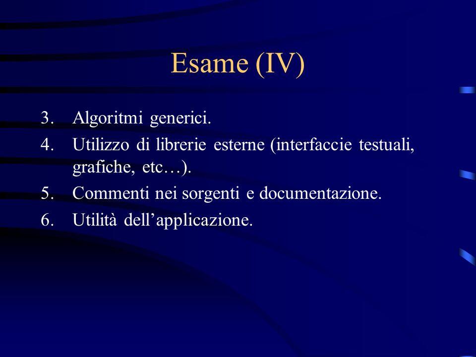 Esame (IV) 3.Algoritmi generici. 4.Utilizzo di librerie esterne (interfaccie testuali, grafiche, etc…). 5.Commenti nei sorgenti e documentazione. 6.Ut