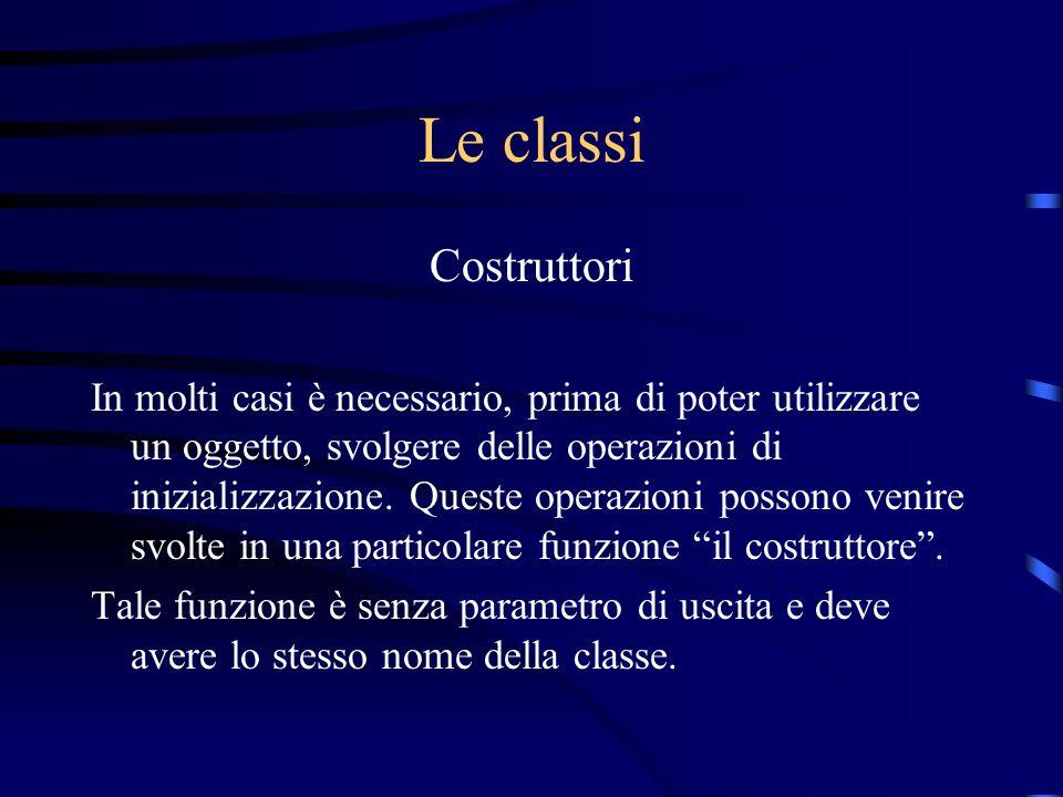 Le classi Costruttori In molti casi è necessario, prima di poter utilizzare un oggetto, svolgere delle operazioni di inizializzazione. Queste operazio