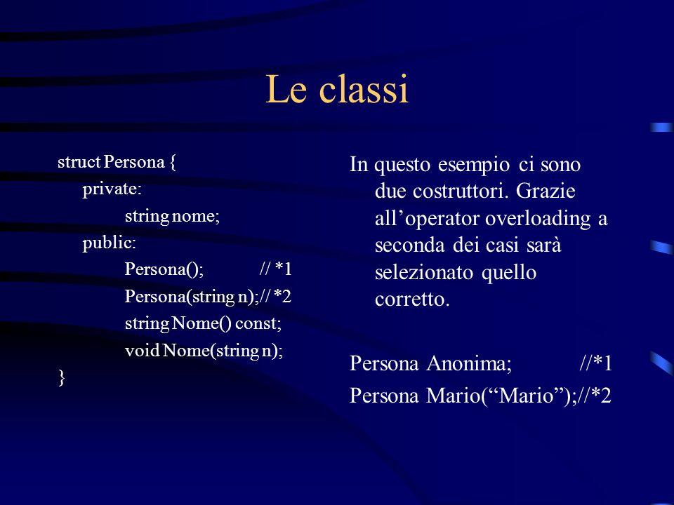Le classi struct Persona { private: string nome; public: Persona();// *1 Persona(string n);// *2 string Nome() const; void Nome(string n); } In questo