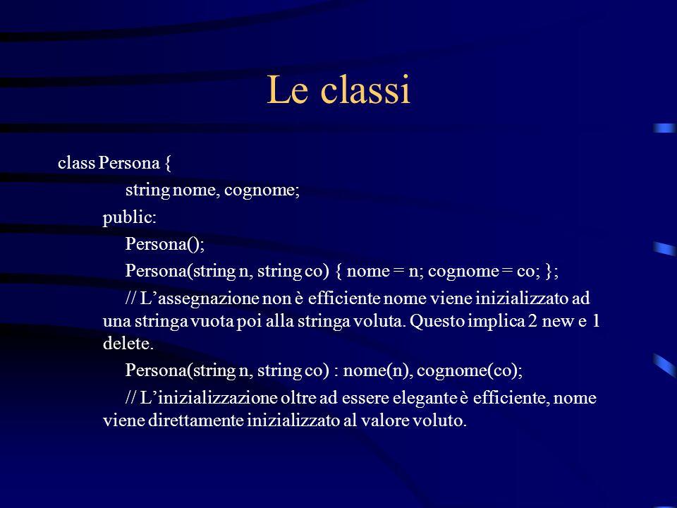 Le classi class Persona { string nome, cognome; public: Persona(); Persona(string n, string co) { nome = n; cognome = co; }; // Lassegnazione non è ef