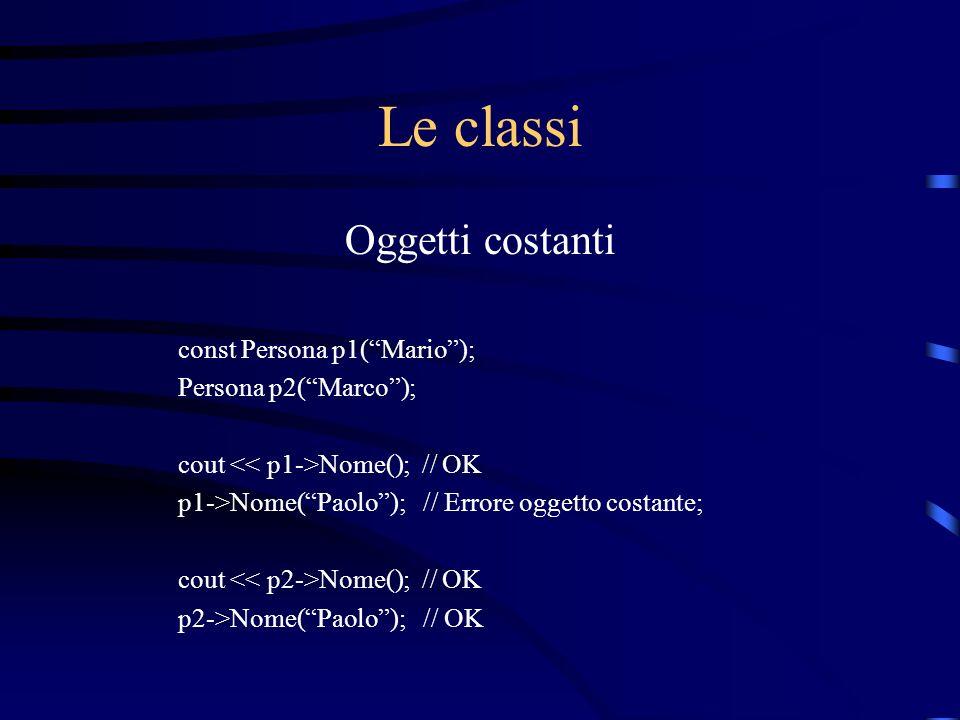 Le classi Oggetti costanti const Persona p1(Mario); Persona p2(Marco); cout Nome(); // OK p1->Nome(Paolo); // Errore oggetto costante; cout Nome(); //