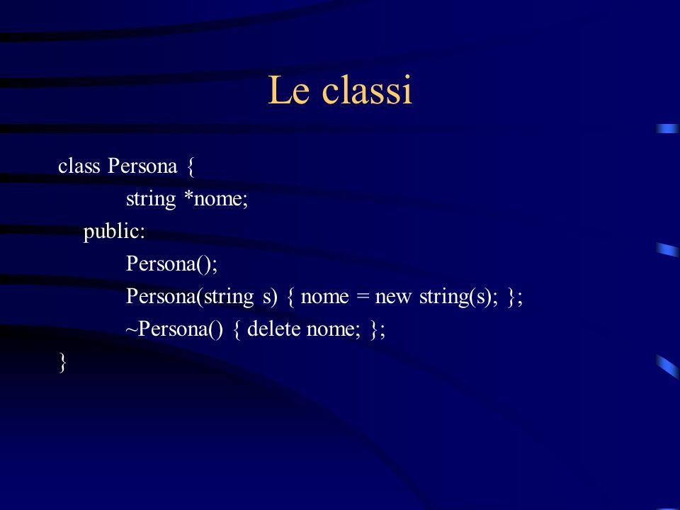 Le classi class Persona { string *nome; public: Persona(); Persona(string s) { nome = new string(s); }; ~Persona() { delete nome; }; }
