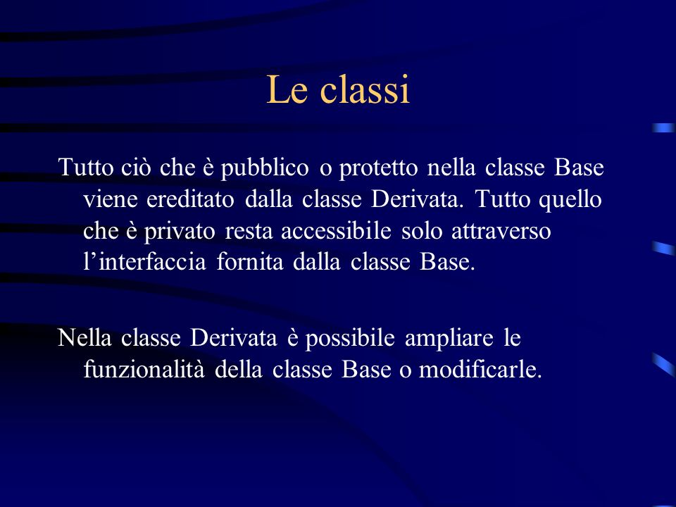 Le classi Tutto ciò che è pubblico o protetto nella classe Base viene ereditato dalla classe Derivata. Tutto quello che è privato resta accessibile so