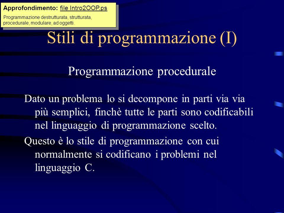 Stili di programmazione (I) Programmazione procedurale Dato un problema lo si decompone in parti via via più semplici, finchè tutte le parti sono codi