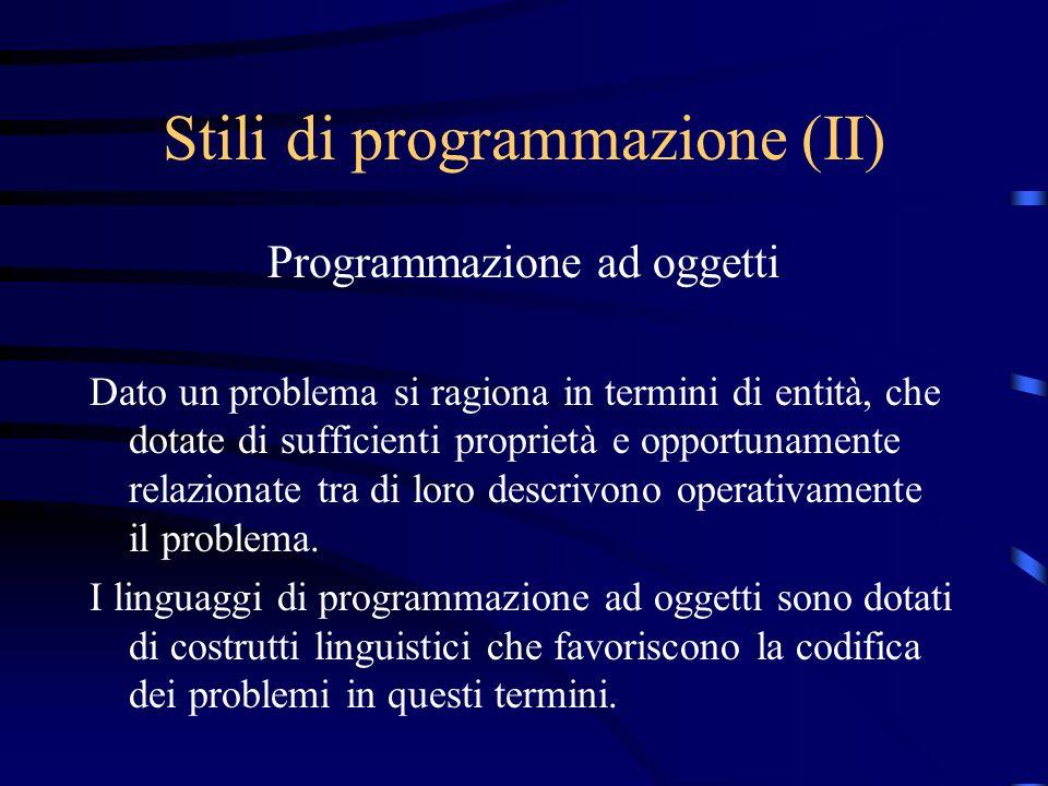Stili di programmazione (II) Programmazione ad oggetti Dato un problema si ragiona in termini di entità, che dotate di sufficienti proprietà e opportu