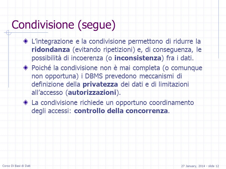 27 January, 2014 - slide 12 Corso Di Basi di Dati Condivisione (segue) Lintegrazione e la condivisione permettono di ridurre la ridondanza (evitando ripetizioni) e, di conseguenza, le possibilità di incoerenza (o inconsistenza) fra i dati.