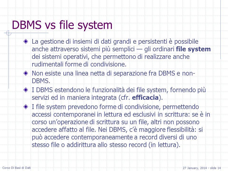 27 January, 2014 - slide 14 Corso Di Basi di Dati DBMS vs file system La gestione di insiemi di dati grandi e persistenti è possibile anche attraverso sistemi più semplici gli ordinari file system dei sistemi operativi, che permettono di realizzare anche rudimentali forme di condivisione.